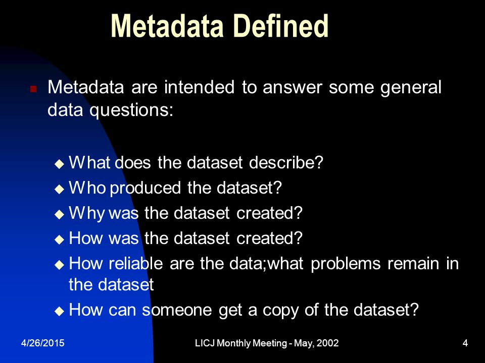 4/26/2015LICJ Monthly Meeting - May, 20024 Metadata Defined Metadata are intended to answer some general data questions:  What does the dataset describe.