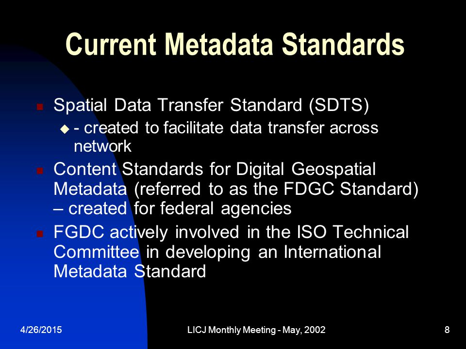 4/26/2015LICJ Monthly Meeting - May, 20028 Current Metadata Standards Spatial Data Transfer Standard (SDTS)  - created to facilitate data transfer ac