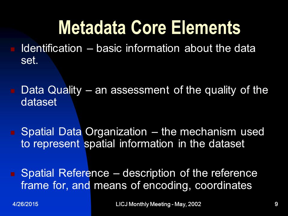 4/26/2015LICJ Monthly Meeting - May, 20029 Metadata Core Elements Identification – basic information about the data set. Data Quality – an assessment