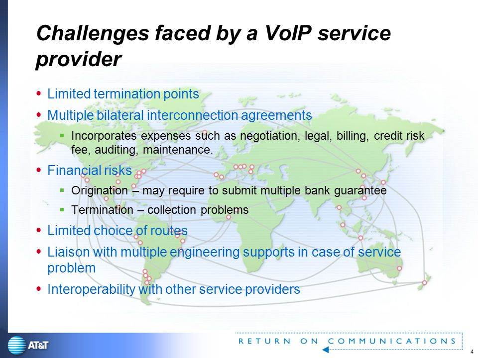 4 AT&T Proprietary Use pursuant to Company instructions Challenges faced by a VoIP service provider  Limited termination points  Multiple bilateral interconnection agreements  Incorporates expenses such as negotiation, legal, billing, credit risk fee, auditing, maintenance.