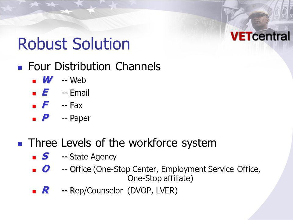Robust Solution Four Distribution Channels W -- W W -- Web E -- E E -- Email F -- F F -- Fax P -- P P -- Paper Three Levels of the workforce system S -- S S -- State Agency O -- O O -- Office (One-Stop Center, Employment Service Office, One-Stop affiliate) R -- R R -- Rep/Counselor (DVOP, LVER)