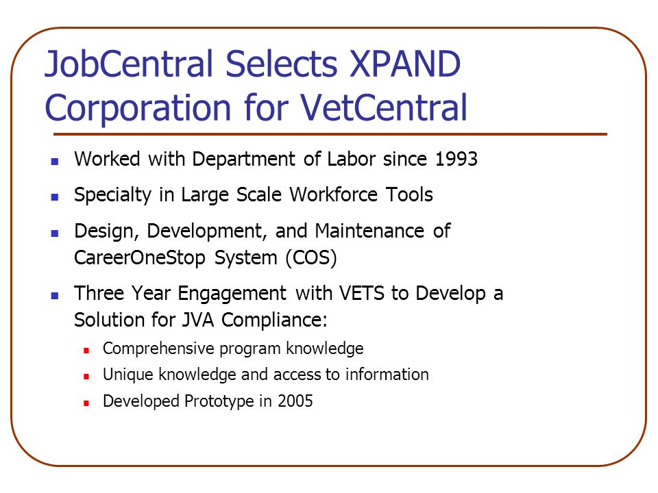 JobCentral Selects XPAND Corporation for VetCentral Worked with Department of Labor since 1993 Specialty in Large Scale Workforce Tools Design, Development, and Maintenance of CareerOneStop System (COS) Three Year Engagement with VETS to Develop a Solution for JVA Compliance: Comprehensive program knowledge Unique knowledge and access to information Developed Prototype in 2005