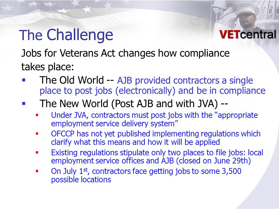 The Challenge Jobs for Veterans Act changes how compliance takes place:  The Old World -- AJB provided contractors a single place to post jobs (electronically) and be in compliance  The New World (Post AJB and with JVA) --  Under JVA, contractors must post jobs with the appropriate employment service delivery system  OFCCP has not yet published implementing regulations which clarify what this means and how it will be applied  Existing regulations stipulate only two places to file jobs: local employment service offices and AJB (closed on June 29th)  On July 1 st, contractors face getting jobs to some 3,500 possible locations