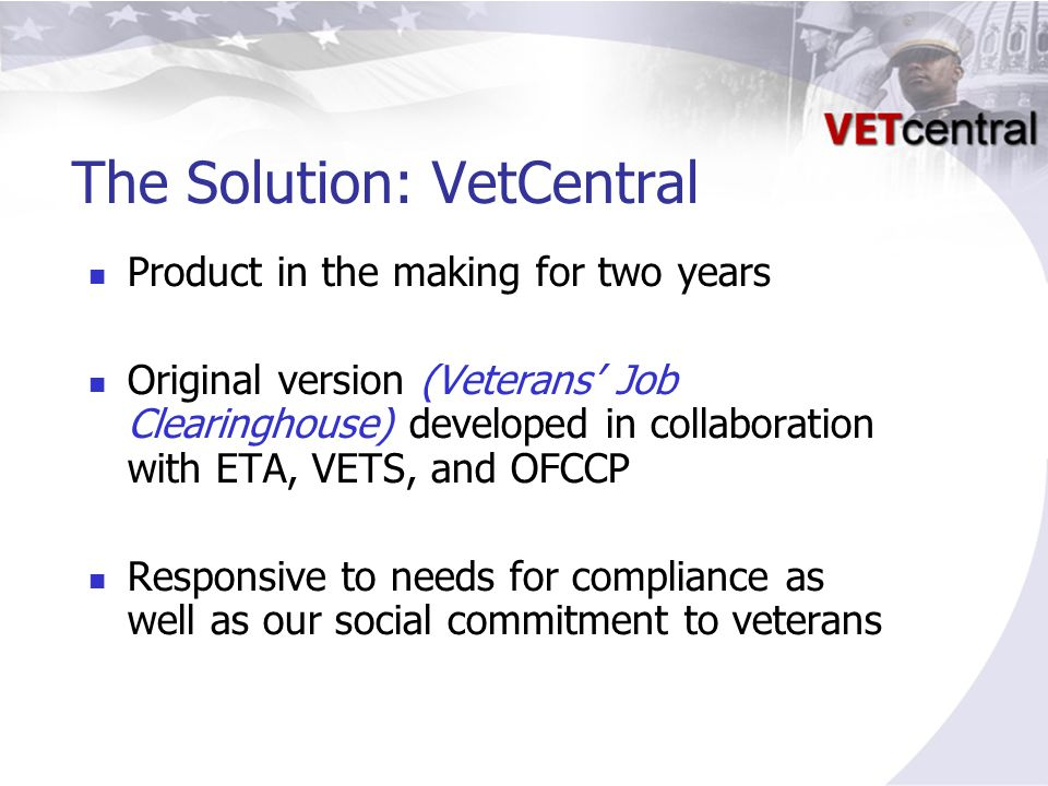 The Solution: VetCentral Product in the making for two years Original version (Veterans' Job Clearinghouse) developed in collaboration with ETA, VETS, and OFCCP Responsive to needs for compliance as well as our social commitment to veterans