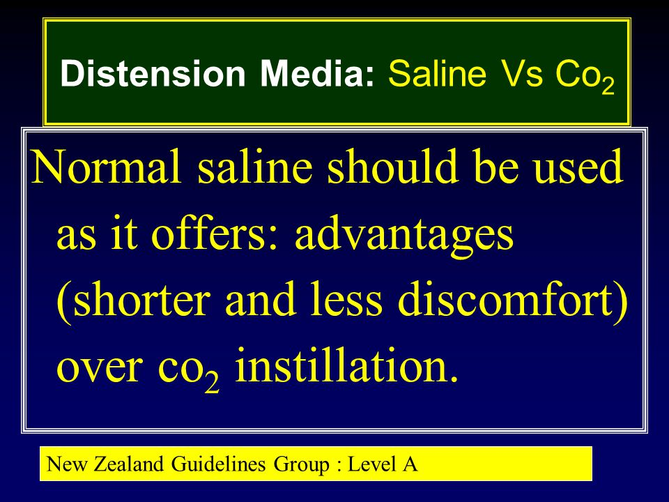 Distension Media: Saline Vs Co 2 Normal saline should be used as it offers: advantages (shorter and less discomfort) over co 2 instillation.