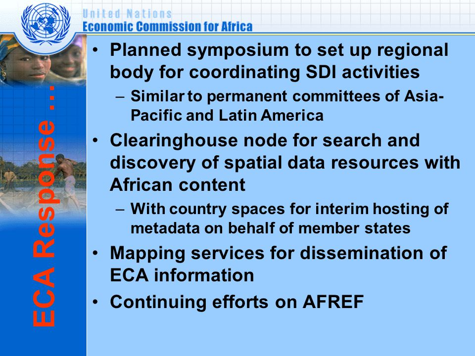 ECA Response … Planned symposium to set up regional body for coordinating SDI activities –Similar to permanent committees of Asia- Pacific and Latin America Clearinghouse node for search and discovery of spatial data resources with African content –With country spaces for interim hosting of metadata on behalf of member states Mapping services for dissemination of ECA information Continuing efforts on AFREF