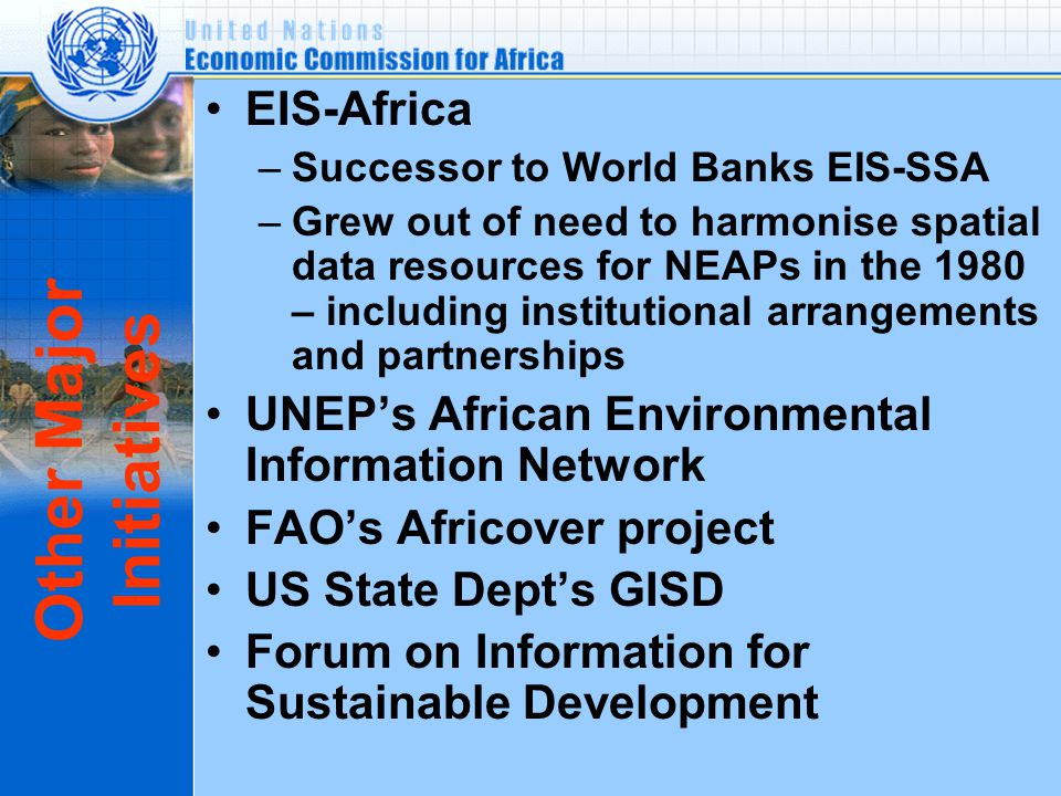 Other Major Initiatives EIS-Africa –Successor to World Banks EIS-SSA –Grew out of need to harmonise spatial data resources for NEAPs in the 1980 – including institutional arrangements and partnerships UNEP's African Environmental Information Network FAO's Africover project US State Dept's GISD Forum on Information for Sustainable Development