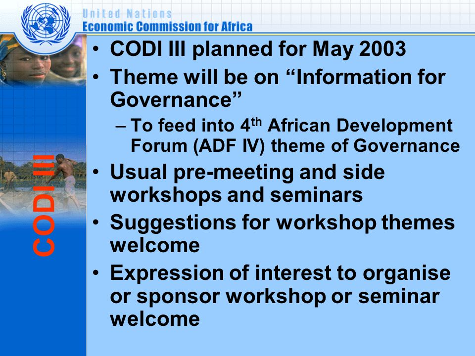 CODI III CODI III planned for May 2003 Theme will be on Information for Governance –To feed into 4 th African Development Forum (ADF IV) theme of Governance Usual pre-meeting and side workshops and seminars Suggestions for workshop themes welcome Expression of interest to organise or sponsor workshop or seminar welcome