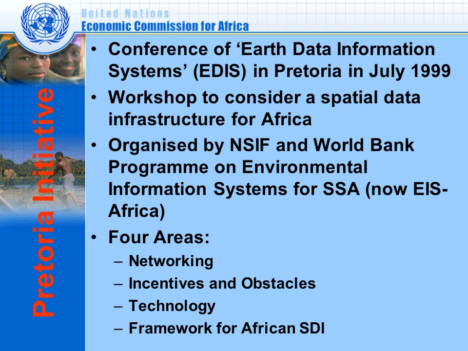 Pretoria Initiative Conference of 'Earth Data Information Systems' (EDIS) in Pretoria in July 1999 Workshop to consider a spatial data infrastructure for Africa Organised by NSIF and World Bank Programme on Environmental Information Systems for SSA (now EIS- Africa) Four Areas: –Networking –Incentives and Obstacles –Technology –Framework for African SDI