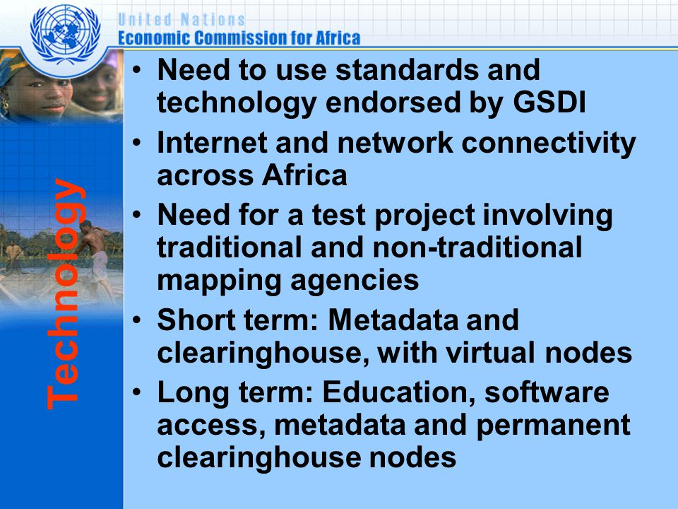 Technology Need to use standards and technology endorsed by GSDI Internet and network connectivity across Africa Need for a test project involving traditional and non-traditional mapping agencies Short term: Metadata and clearinghouse, with virtual nodes Long term: Education, software access, metadata and permanent clearinghouse nodes