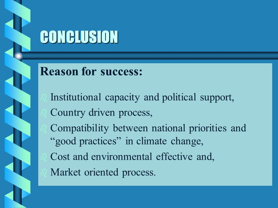 CONCLUSION Reason for success: b b Institutional capacity and political support, b b Country driven process, b b Compatibility between national priori