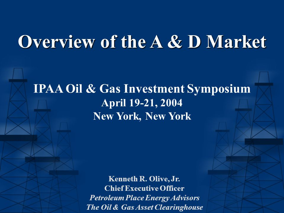 Overview of the A & D Market IPAA Oil & Gas Investment Symposium April 19-21, 2004 New York, New York Kenneth R. Olive, Jr. Chief Executive Officer Pe