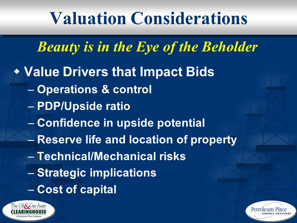 Valuation Considerations  Value Drivers that Impact Bids –Operations & control –PDP/Upside ratio –Confidence in upside potential –Reserve life and location of property –Technical/Mechanical risks –Strategic implications –Cost of capital Beauty is in the Eye of the Beholder