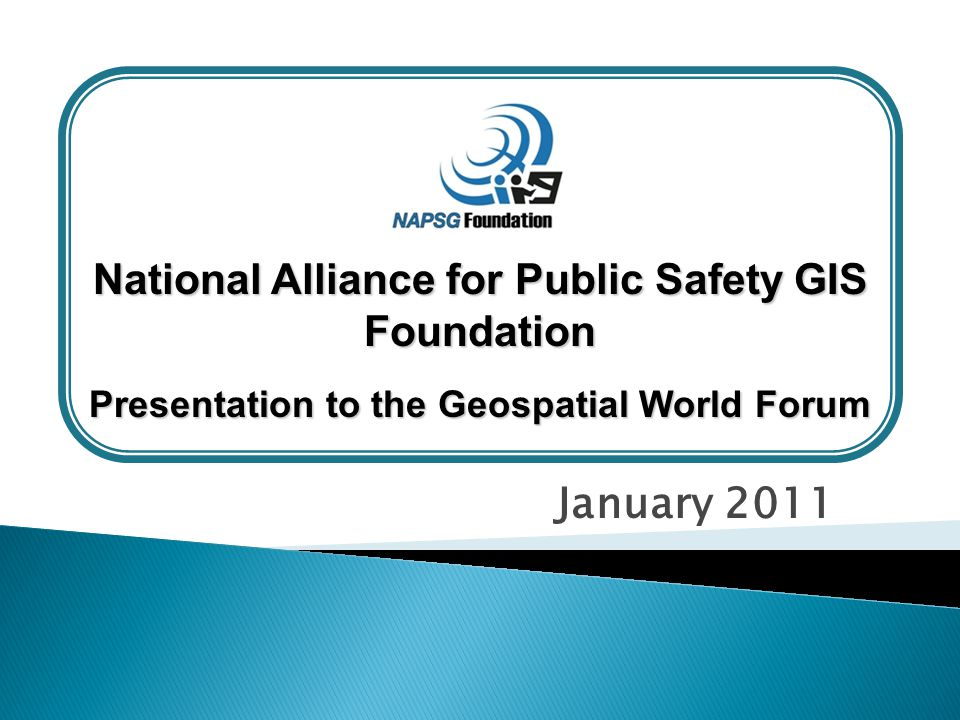 January 2011 National Alliance for Public Safety GIS Foundation Presentation to the Geospatial World Forum
