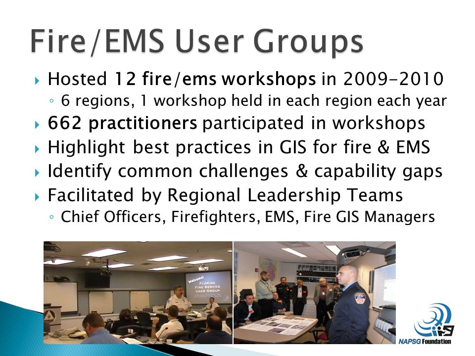  Hosted 12 fire/ems workshops in 2009-2010 ◦ 6 regions, 1 workshop held in each region each year  662 practitioners participated in workshops  Highlight best practices in GIS for fire & EMS  Identify common challenges & capability gaps  Facilitated by Regional Leadership Teams ◦ Chief Officers, Firefighters, EMS, Fire GIS Managers