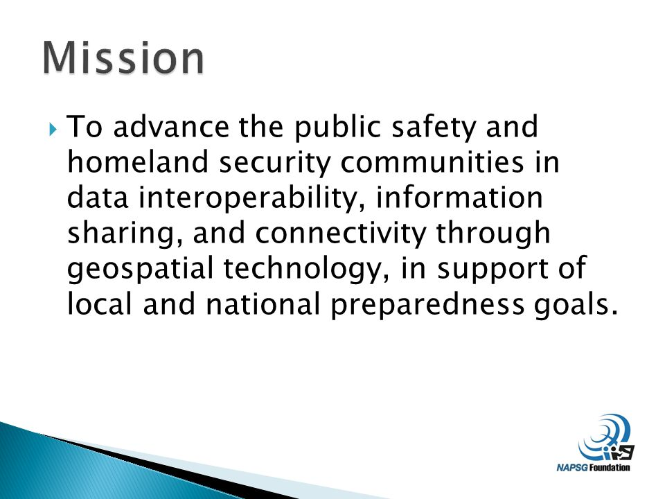  To advance the public safety and homeland security communities in data interoperability, information sharing, and connectivity through geospatial technology, in support of local and national preparedness goals.
