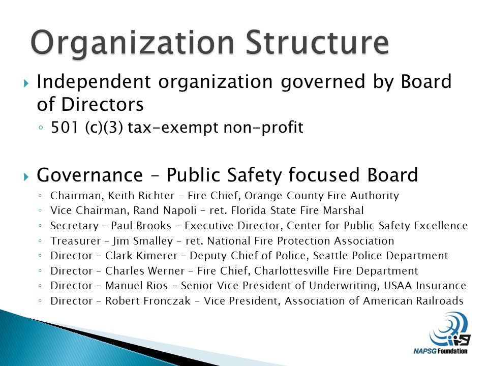  Independent organization governed by Board of Directors ◦ 501 (c)(3) tax-exempt non-profit  Governance – Public Safety focused Board ◦ Chairman, Keith Richter – Fire Chief, Orange County Fire Authority ◦ Vice Chairman, Rand Napoli – ret.