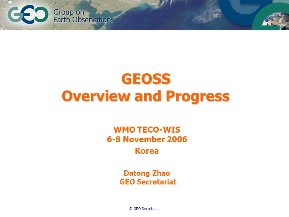 © GEO Secretariat GEOSS Overview and Progress WMO TECO-WIS 6-8 November 2006 Korea Datong Zhao GEO Secretariat