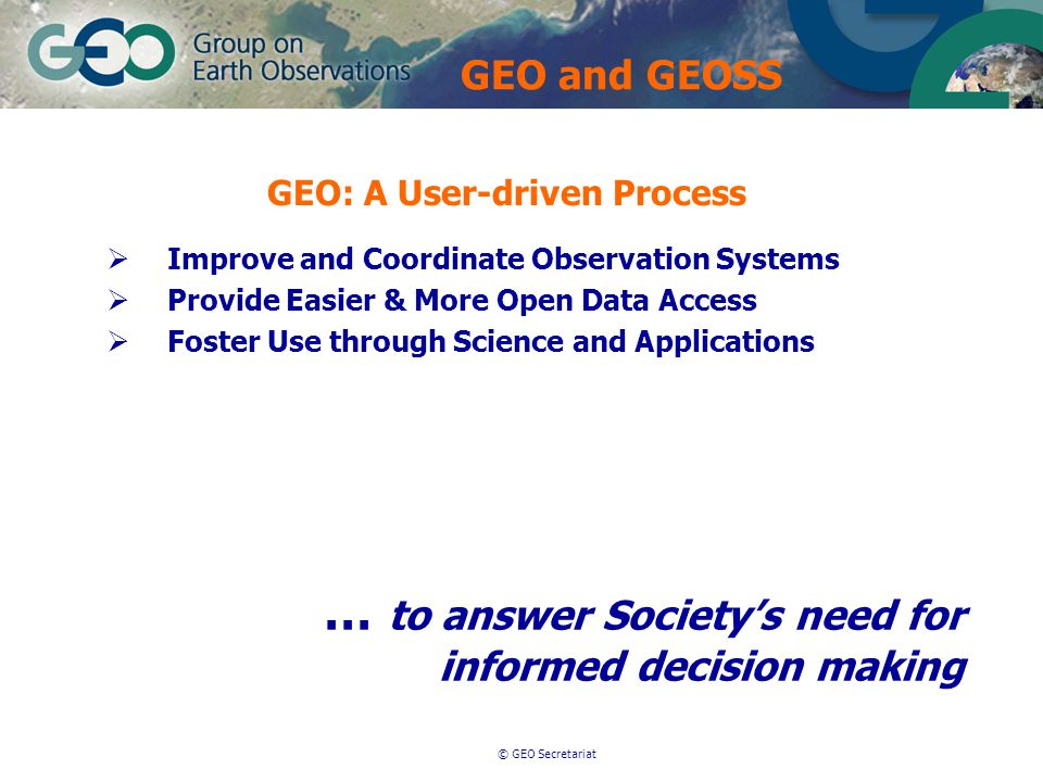 © GEO Secretariat  Improve and Coordinate Observation Systems  Provide Easier & More Open Data Access  Foster Use through Science and Applications … to answer Society's need for informed decision making GEO: A User-driven Process GEO and GEOSS