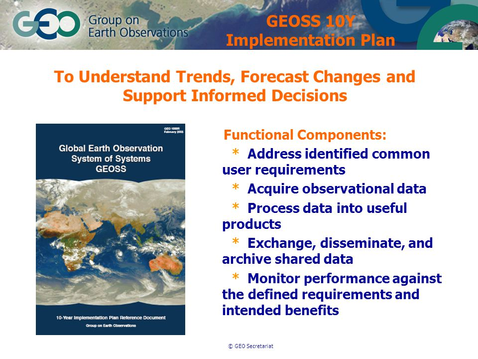 © GEO Secretariat Functional Components: * Address identified common user requirements * Acquire observational data * Process data into useful products * Exchange, disseminate, and archive shared data * Monitor performance against the defined requirements and intended benefits GEOSS 10Y Implementation Plan To Understand Trends, Forecast Changes and Support Informed Decisions