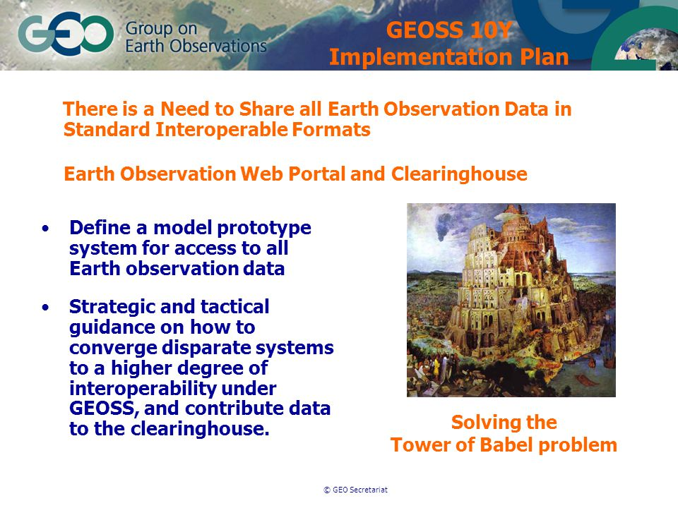 © GEO Secretariat Strategic and tactical guidance on how to converge disparate systems to a higher degree of interoperability under GEOSS, and contribute data to the clearinghouse.