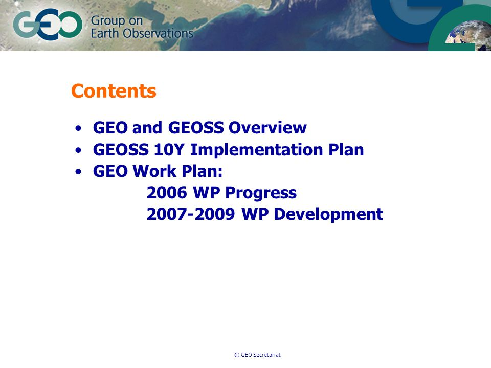 © GEO Secretariat Contents GEO and GEOSS Overview GEOSS 10Y Implementation Plan GEO Work Plan: 2006 WP Progress 2007-2009 WP Development