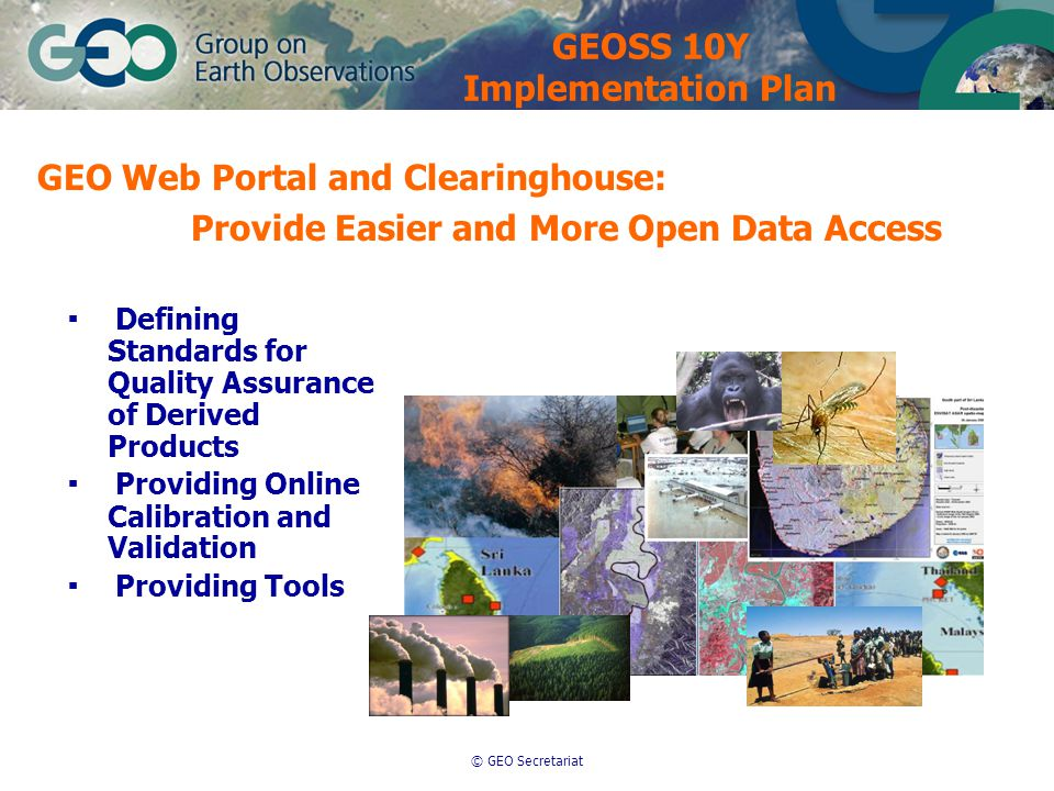 © GEO Secretariat GEO Web Portal and Clearinghouse: Provide Easier and More Open Data Access ▪ Defining Standards for Quality Assurance of Derived Products ▪ Providing Online Calibration and Validation ▪ Providing Tools GEOSS 10Y Implementation Plan