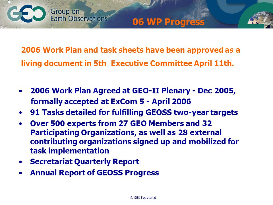 © GEO Secretariat 2006 Work Plan Agreed at GEO-II Plenary - Dec 2005, formally accepted at ExCom 5 - April 2006 91 Tasks detailed for fulfilling GEOSS two-year targets Over 500 experts from 27 GEO Members and 32 Participating Organizations, as well as 28 external contributing organizations signed up and mobilized for task implementation Secretariat Quarterly Report Annual Report of GEOSS Progress 2006 Work Plan and task sheets have been approved as a living document in 5th Executive Committee April 11th.