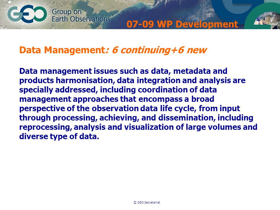© GEO Secretariat Data Management: 6 continuing+6 new Data management issues such as data, metadata and products harmonisation, data integration and analysis are specially addressed, including coordination of data management approaches that encompass a broad perspective of the observation data life cycle, from input through processing, achieving, and dissemination, including reprocessing, analysis and visualization of large volumes and diverse type of data.