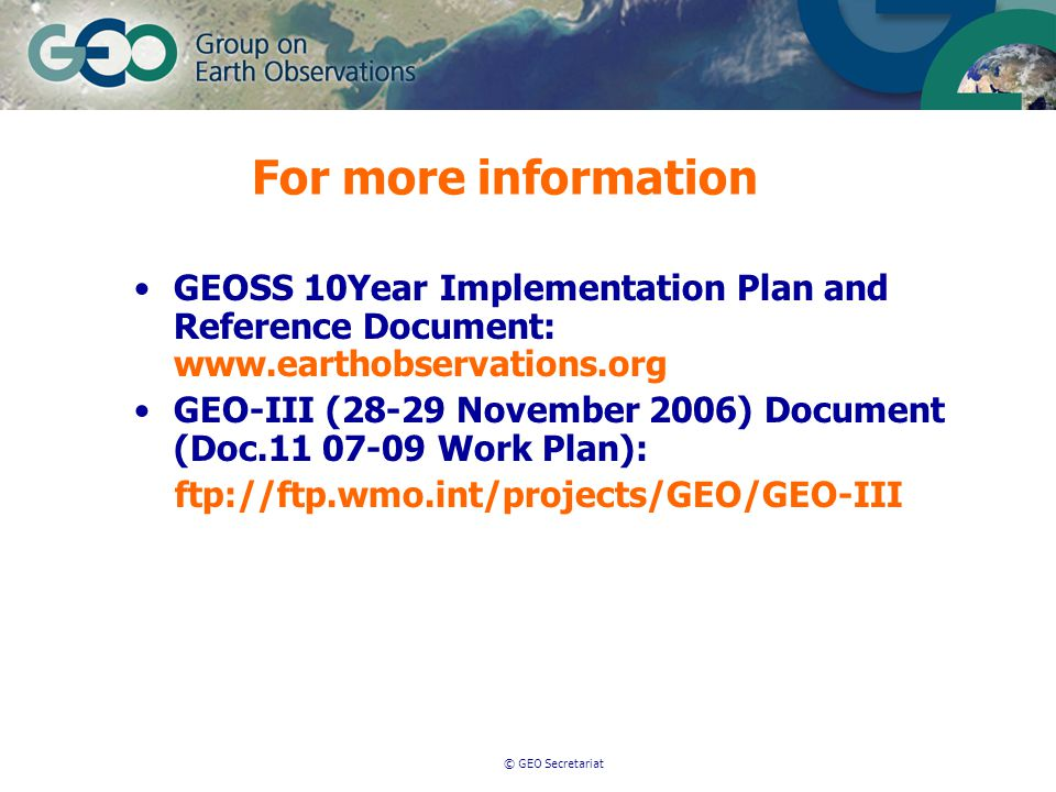 © GEO Secretariat For more information GEOSS 10Year Implementation Plan and Reference Document: www.earthobservations.org GEO-III (28-29 November 2006) Document (Doc.11 07-09 Work Plan): ftp://ftp.wmo.int/projects/GEO/GEO-III