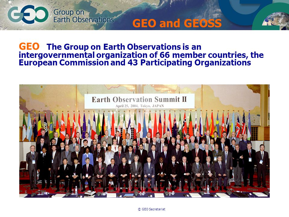 © GEO Secretariat GEO The Group on Earth Observations is an intergovernmental organization of 66 member countries, the European Commission and 43 Participating Organizations GEO and GEOSS