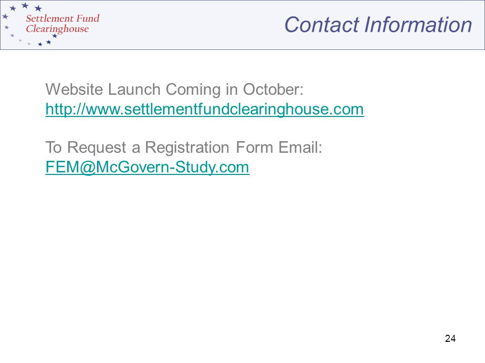 24 Contact Information Website Launch Coming in October: http://www.settlementfundclearinghouse.com To Request a Registration Form Email: FEM@McGovern-Study.com