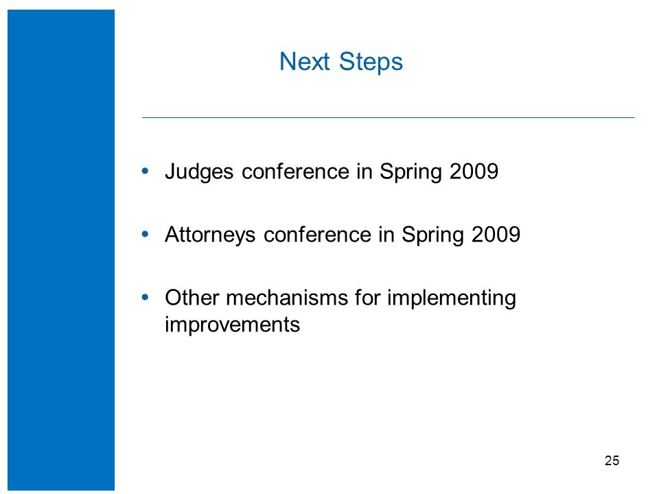 25 Next Steps  Judges conference in Spring 2009  Attorneys conference in Spring 2009  Other mechanisms for implementing improvements