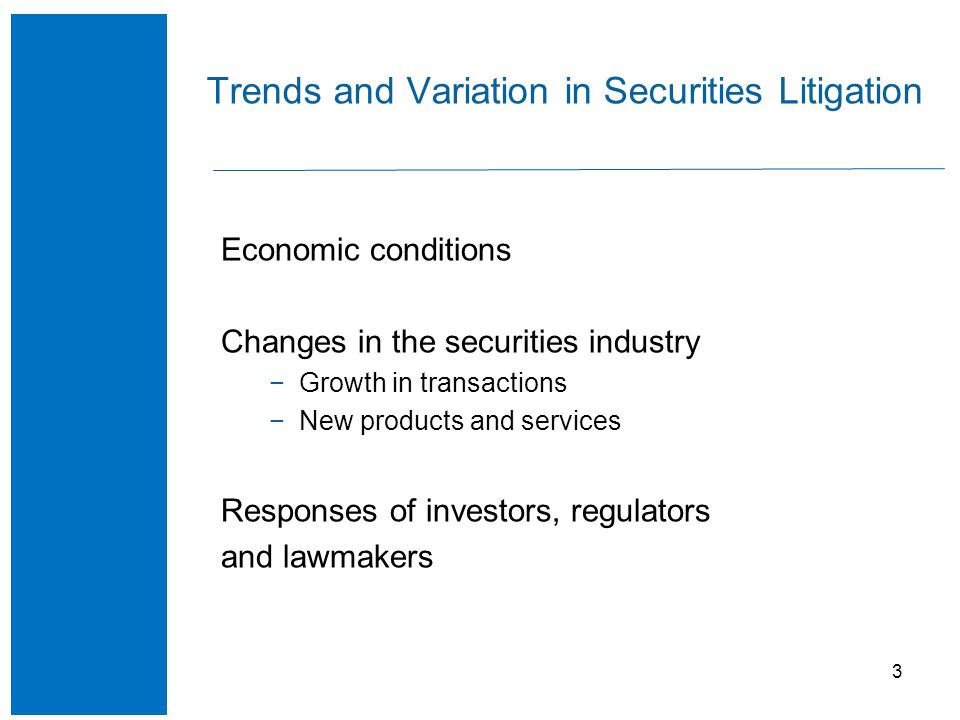 3 Trends and Variation in Securities Litigation Economic conditions Changes in the securities industry −Growth in transactions −New products and services Responses of investors, regulators and lawmakers