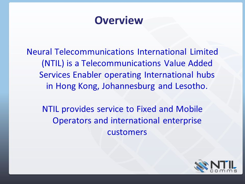 Overview Neural Telecommunications International Limited (NTIL) is a Telecommunications Value Added Services Enabler operating International hubs in Hong Kong, Johannesburg and Lesotho.