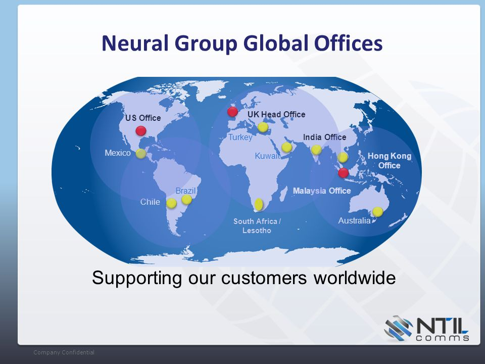 Company Confidential Neural Group Global Offices UK Head Office US Office India Office Malaysia Office Brazil Chile Kuwait Mexico Supporting our customers worldwide Hong Kong Office Turkey Australia South Africa / Lesotho
