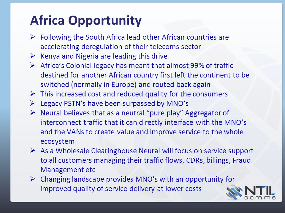 Africa Opportunity  Following the South Africa lead other African countries are accelerating deregulation of their telecoms sector  Kenya and Nigeria are leading this drive  Africa's Colonial legacy has meant that almost 99% of traffic destined for another African country first left the continent to be switched (normally in Europe) and routed back again  This increased cost and reduced quality for the consumers  Legacy PSTN's have been surpassed by MNO's  Neural believes that as a neutral pure play Aggregator of interconnect traffic that it can directly interface with the MNO's and the VANs to create value and improve service to the whole ecosystem  As a Wholesale Clearinghouse Neural will focus on service support to all customers managing their traffic flows, CDRs, billings, Fraud Management etc  Changing landscape provides MNO's with an opportunity for improved quality of service delivery at lower costs