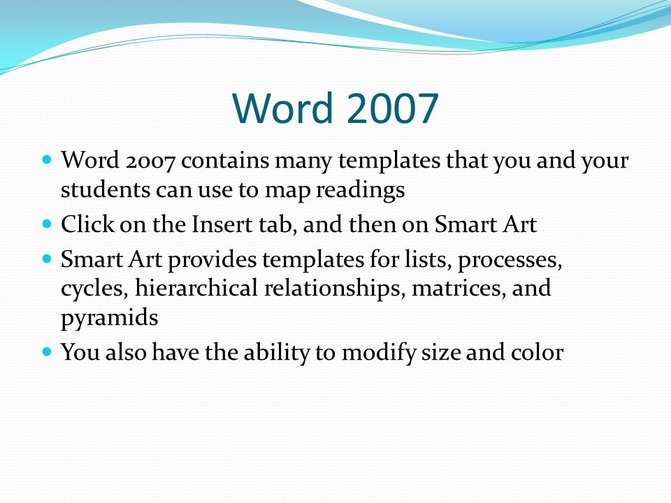 Word 2007 Word 2007 contains many templates that you and your students can use to map readings Click on the Insert tab, and then on Smart Art Smart Art provides templates for lists, processes, cycles, hierarchical relationships, matrices, and pyramids You also have the ability to modify size and color