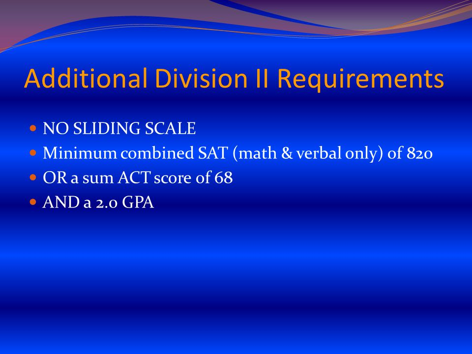 Additional Division II Requirements NO SLIDING SCALE Minimum combined SAT (math & verbal only) of 820 OR a sum ACT score of 68 AND a 2.0 GPA