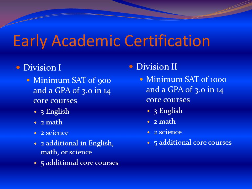 Early Academic Certification Division I Minimum SAT of 900 and a GPA of 3.0 in 14 core courses 3 English 2 math 2 science 2 additional in English, math, or science 5 additional core courses Division II Minimum SAT of 1000 and a GPA of 3.0 in 14 core courses 3 English 2 math 2 science 5 additional core courses