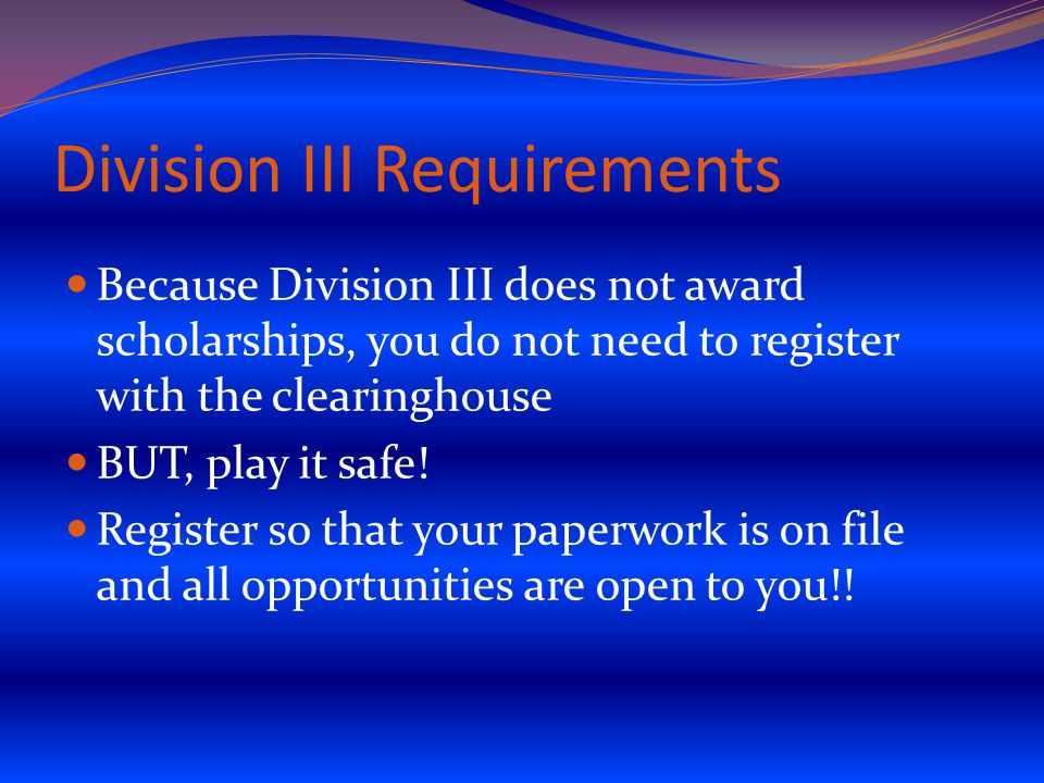 Division III Requirements Because Division III does not award scholarships, you do not need to register with the clearinghouse BUT, play it safe.