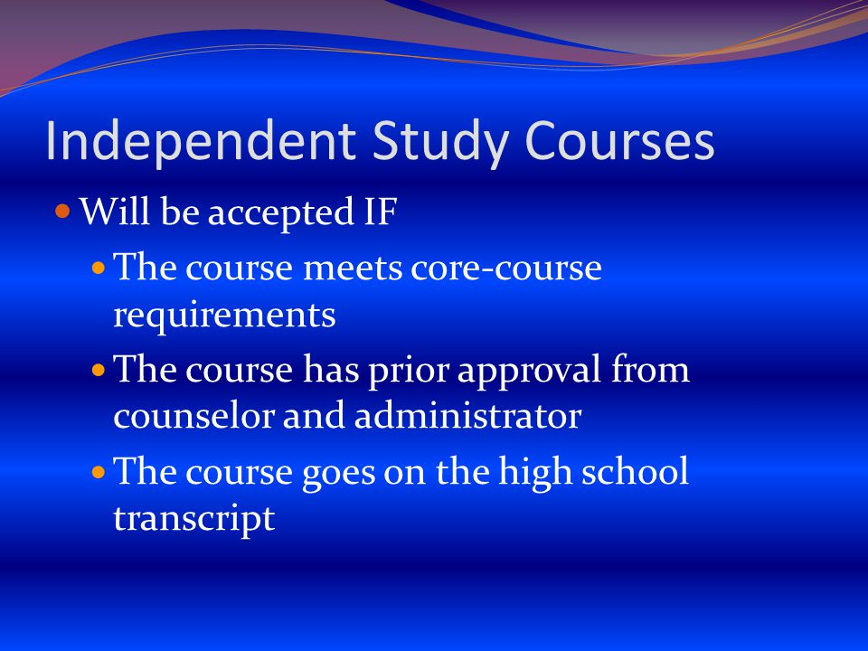 Independent Study Courses Will be accepted IF The course meets core-course requirements The course has prior approval from counselor and administrator The course goes on the high school transcript