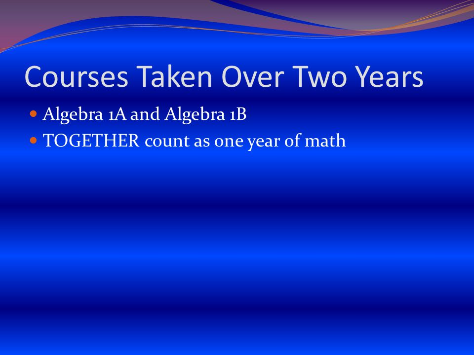Courses Taken Over Two Years Algebra 1A and Algebra 1B TOGETHER count as one year of math