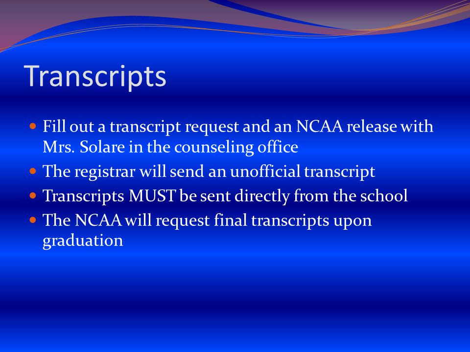 Transcripts Fill out a transcript request and an NCAA release with Mrs.