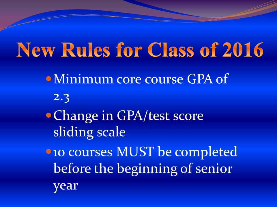 Minimum core course GPA of 2.3 Change in GPA/test score sliding scale 10 courses MUST be completed before the beginning of senior year
