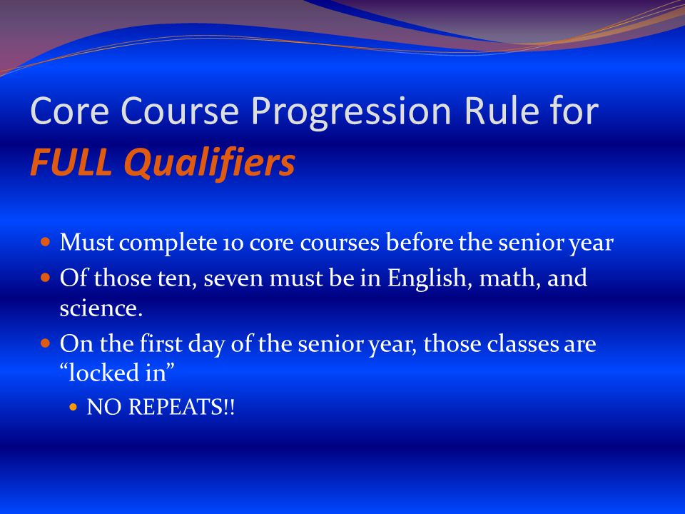 Core Course Progression Rule for FULL Qualifiers Must complete 10 core courses before the senior year Of those ten, seven must be in English, math, and science.