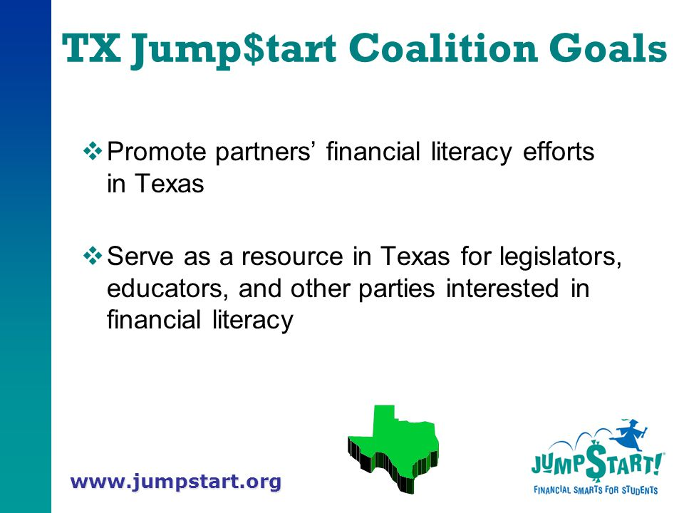 www.jumpstart.org TX Jump$tart Coalition Goals  Promote partners' financial literacy efforts in Texas  Serve as a resource in Texas for legislators, educators, and other parties interested in financial literacy