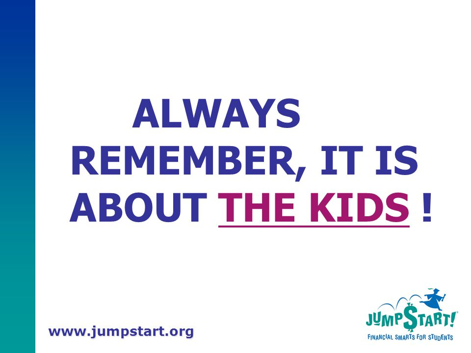 www.jumpstart.org ALWAYS REMEMBER, IT IS ABOUT THE KIDS !