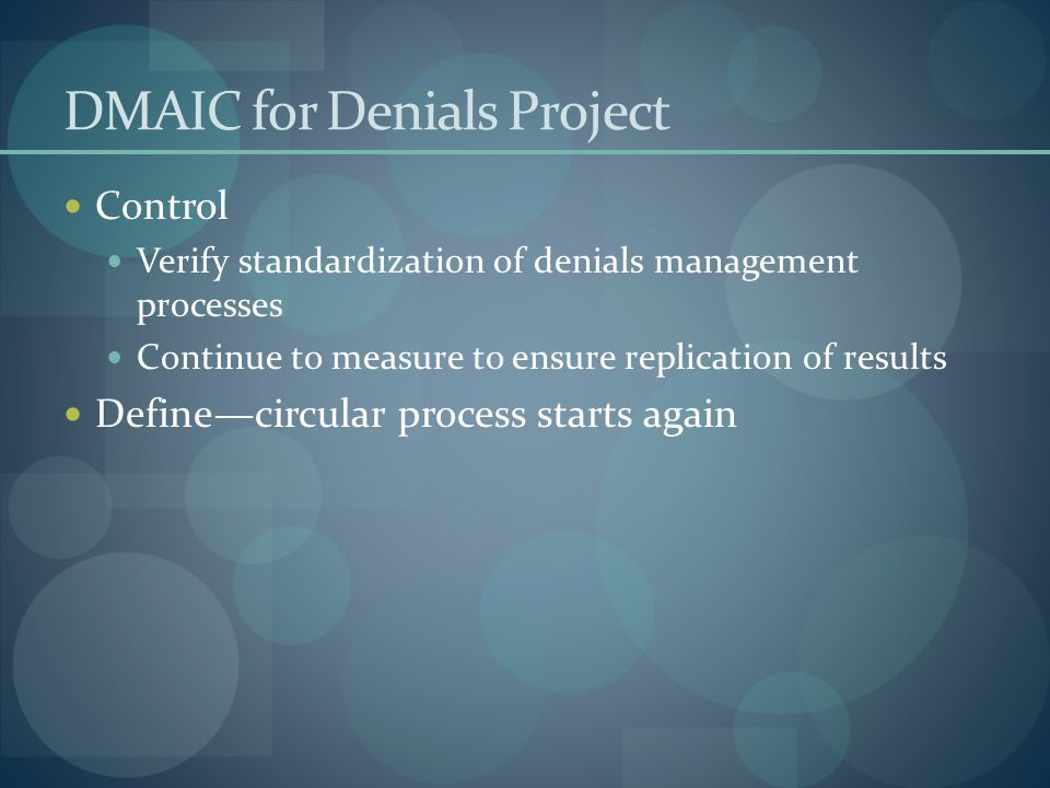 DMAIC for Denials Project Control Verify standardization of denials management processes Continue to measure to ensure replication of results Define—circular process starts again