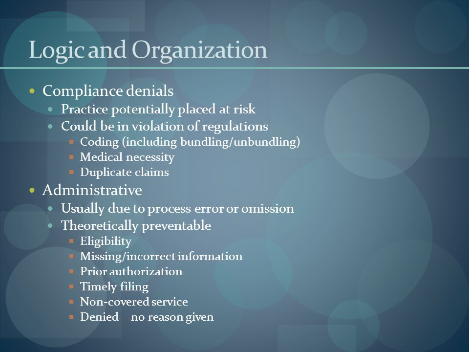 Logic and Organization Compliance denials Practice potentially placed at risk Could be in violation of regulations  Coding (including bundling/unbundling)  Medical necessity  Duplicate claims Administrative Usually due to process error or omission Theoretically preventable  Eligibility  Missing/incorrect information  Prior authorization  Timely filing  Non-covered service  Denied—no reason given